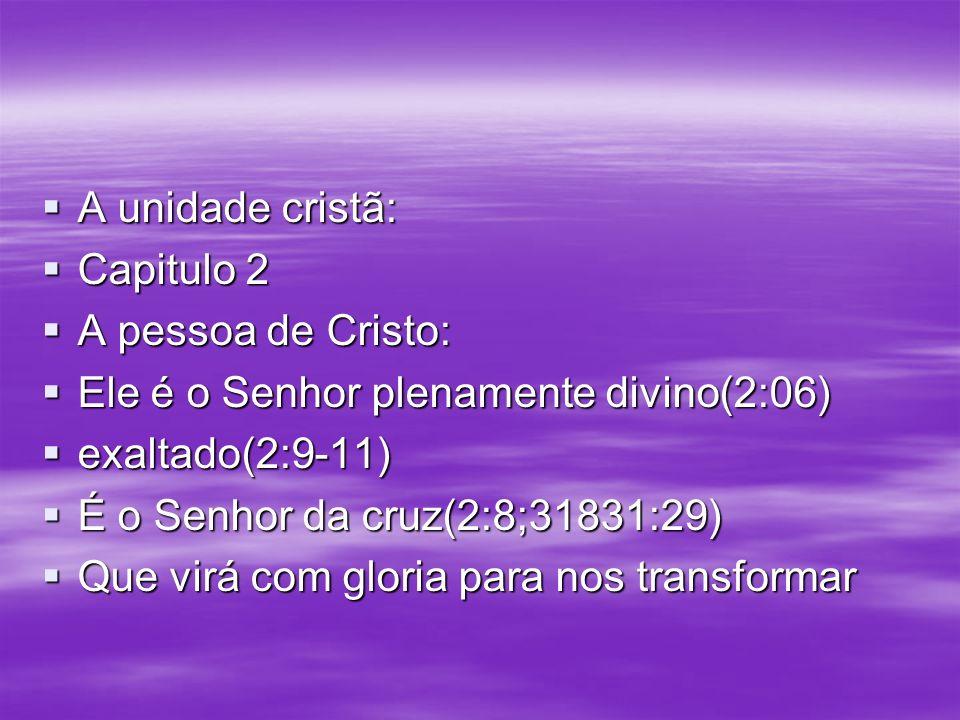 A unidade cristã: Capitulo 2. A pessoa de Cristo: Ele é o Senhor plenamente divino(2:06) exaltado(2:9-11)