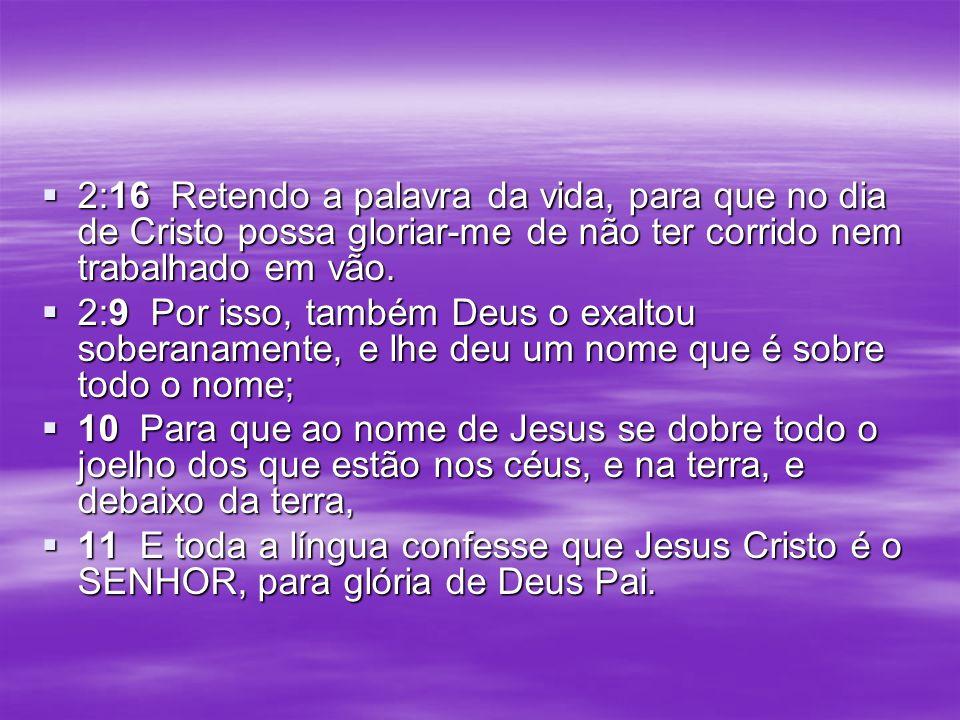 2:16 Retendo a palavra da vida, para que no dia de Cristo possa gloriar-me de não ter corrido nem trabalhado em vão.