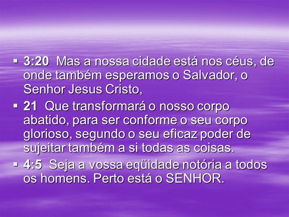 3:20 Mas a nossa cidade está nos céus, de onde também esperamos o Salvador, o Senhor Jesus Cristo,