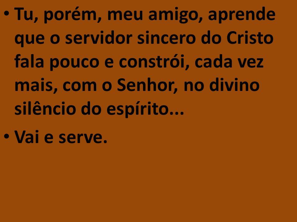 Tu, porém, meu amigo, aprende que o servidor sincero do Cristo fala pouco e constrói, cada vez mais, com o Senhor, no divino silêncio do espírito...