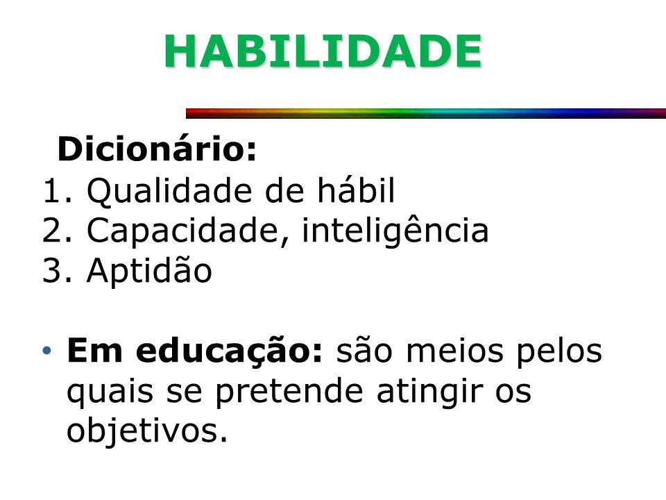 HABILIDADE Dicionário: Qualidade de hábil Capacidade, inteligência