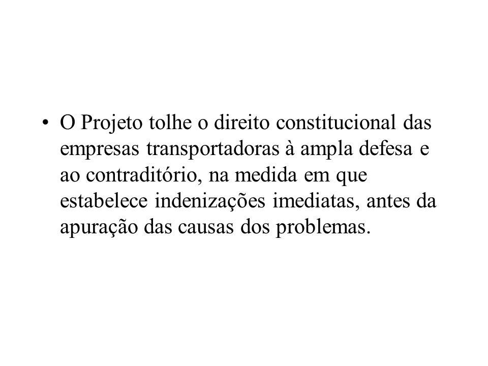 O Projeto tolhe o direito constitucional das empresas transportadoras à ampla defesa e ao contraditório, na medida em que estabelece indenizações imediatas, antes da apuração das causas dos problemas.