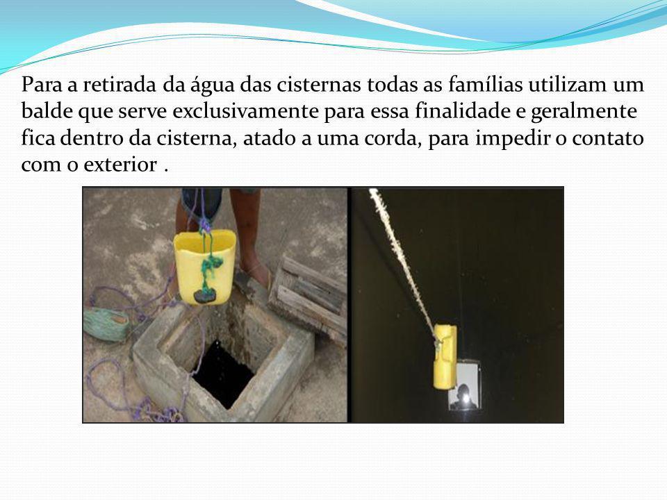 Para a retirada da água das cisternas todas as famílias utilizam um balde que serve exclusivamente para essa finalidade e geralmente fica dentro da cisterna, atado a uma corda, para impedir o contato com o exterior .