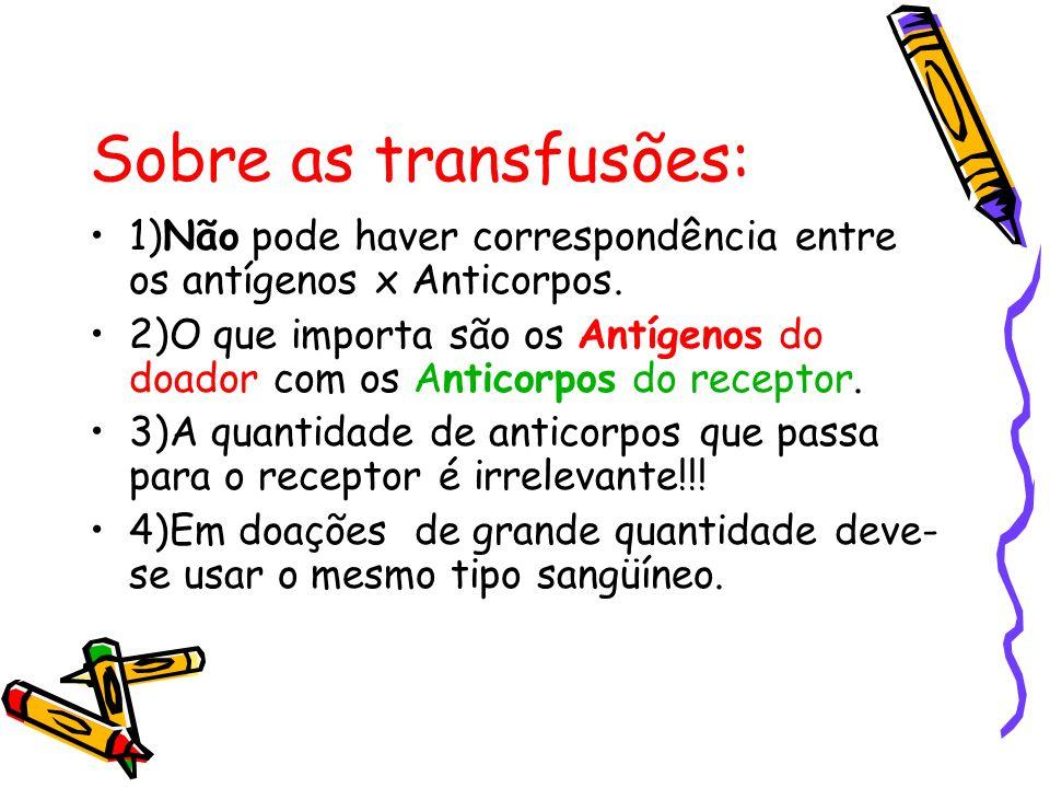 Sobre as transfusões: 1)Não pode haver correspondência entre os antígenos x Anticorpos.