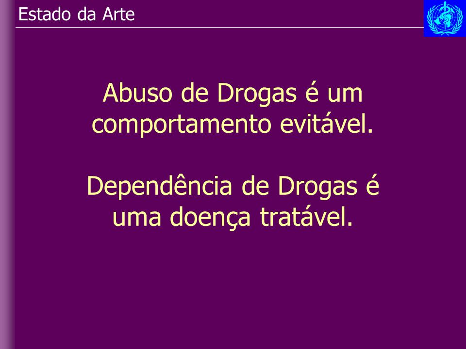 Estado da Arte Abuso de Drogas é um comportamento evitável. Dependência de Drogas é uma doença tratável.
