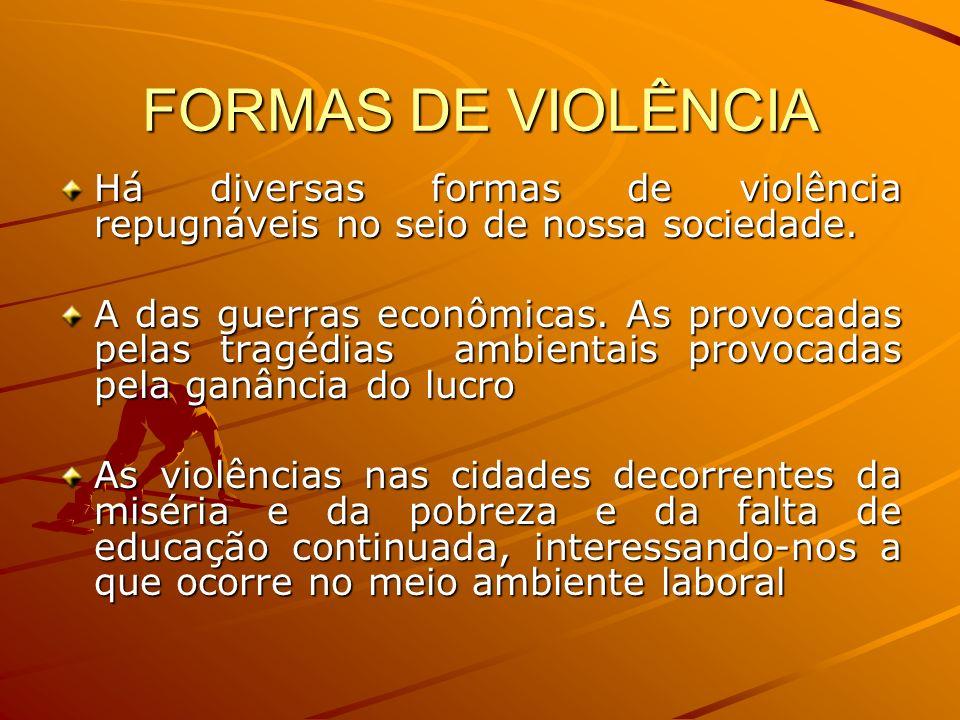 FORMAS DE VIOLÊNCIA Há diversas formas de violência repugnáveis no seio de nossa sociedade.