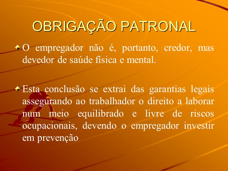 OBRIGAÇÃO PATRONALO empregador não é, portanto, credor, mas devedor de saúde física e mental.