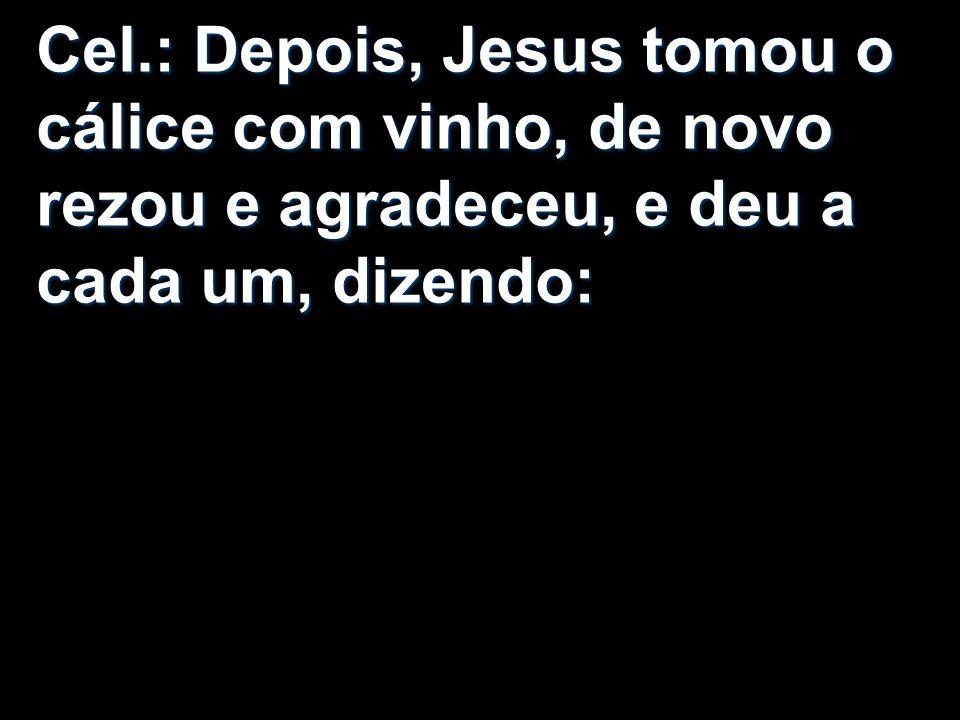 Cel.: Depois, Jesus tomou o cálice com vinho, de novo rezou e agradeceu, e deu a cada um, dizendo: