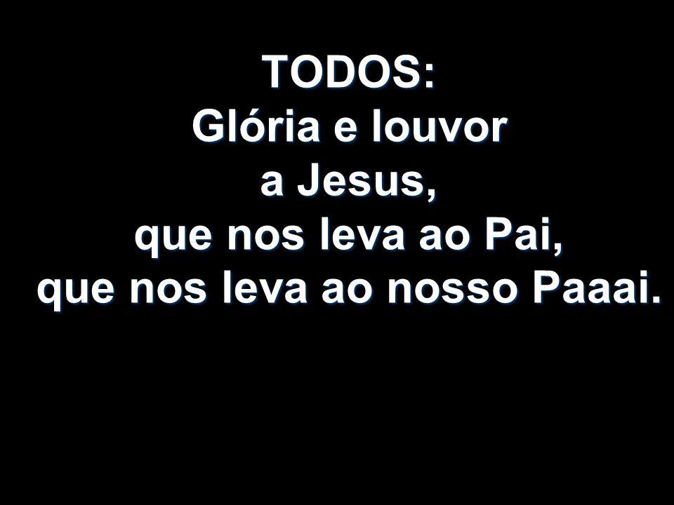 TODOS: Glória e louvor a Jesus, que nos leva ao Pai, que nos leva ao nosso Paaai.