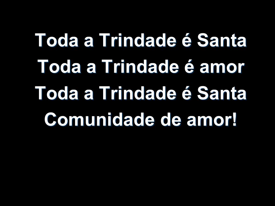 Toda a Trindade é Santa Toda a Trindade é amor Comunidade de amor!