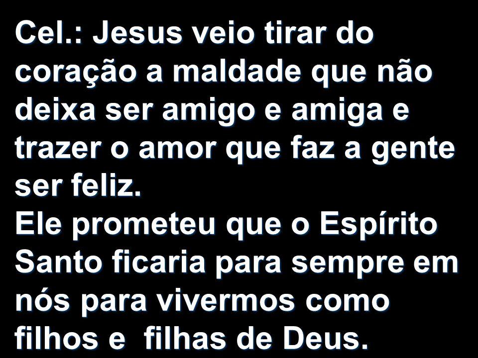 Cel.: Jesus veio tirar do coração a maldade que não deixa ser amigo e amiga e trazer o amor que faz a gente ser feliz.