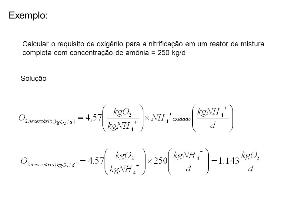 Exemplo: Calcular o requisito de oxigênio para a nitrificação em um reator de mistura. completa com concentração de amônia = 250 kg/d.
