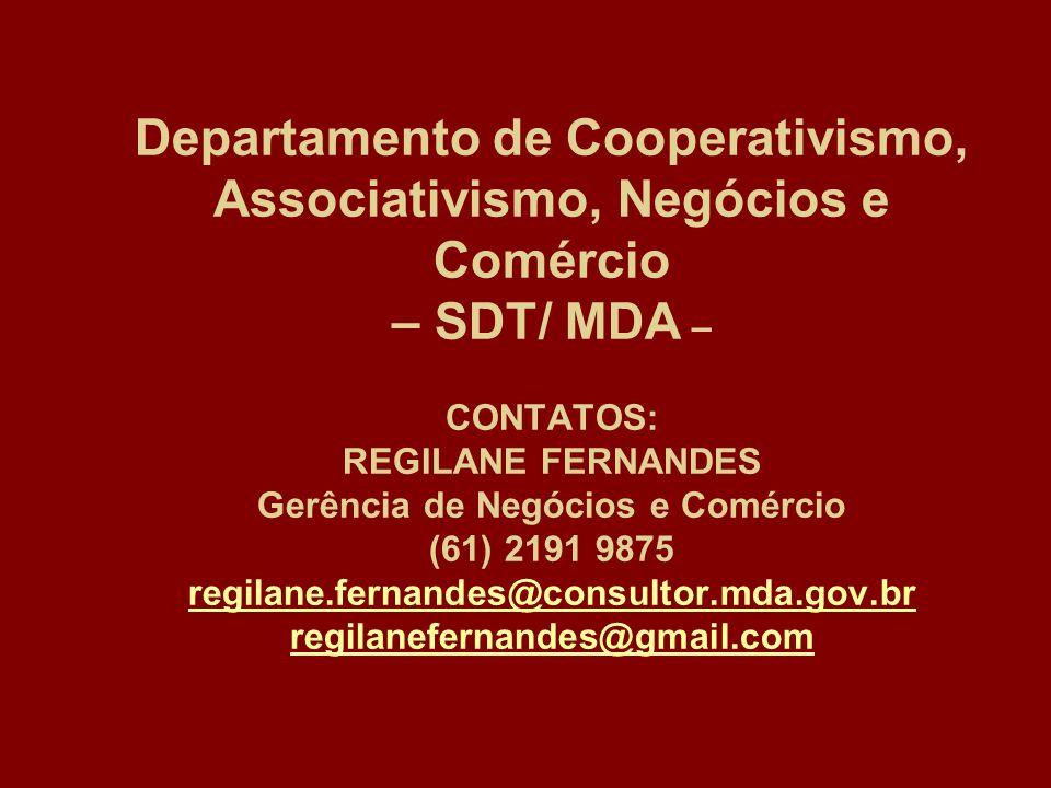 Departamento de Cooperativismo, Associativismo, Negócios e Comércio – SDT/ MDA – CONTATOS: REGILANE FERNANDES Gerência de Negócios e Comércio (61) 2191 9875 regilane.fernandes@consultor.mda.gov.br regilanefernandes@gmail.com