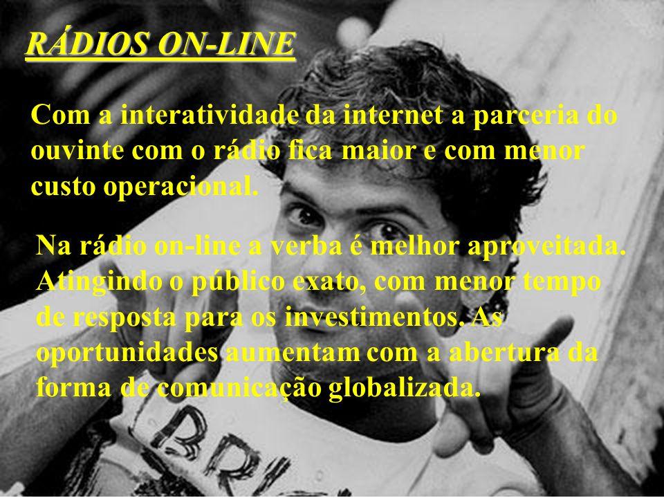 RÁDIOS ON-LINE Com a interatividade da internet a parceria do ouvinte com o rádio fica maior e com menor custo operacional.