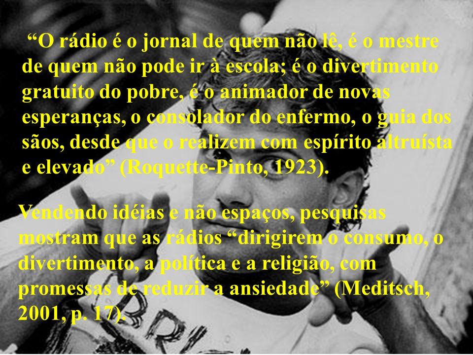 O rádio é o jornal de quem não lê, é o mestre de quem não pode ir à escola; é o divertimento gratuito do pobre, é o animador de novas esperanças, o consolador do enfermo, o guia dos sãos, desde que o realizem com espírito altruísta e elevado (Roquette-Pinto, 1923).