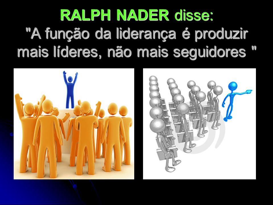 RALPH NADER disse: A função da liderança é produzir mais líderes, não mais seguidores