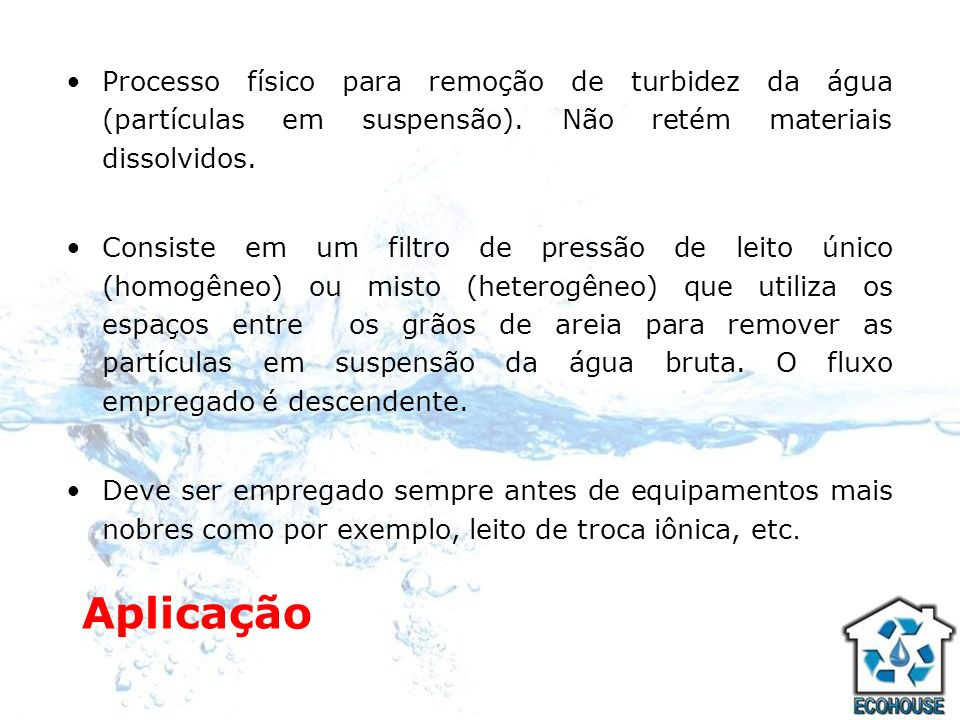 Processo físico para remoção de turbidez da água (partículas em suspensão). Não retém materiais dissolvidos.