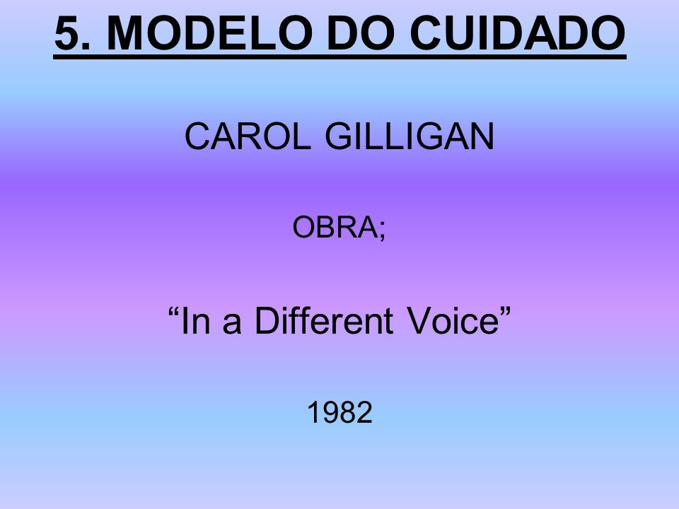 5. MODELO DO CUIDADO CAROL GILLIGAN OBRA; In a Different Voice 1982
