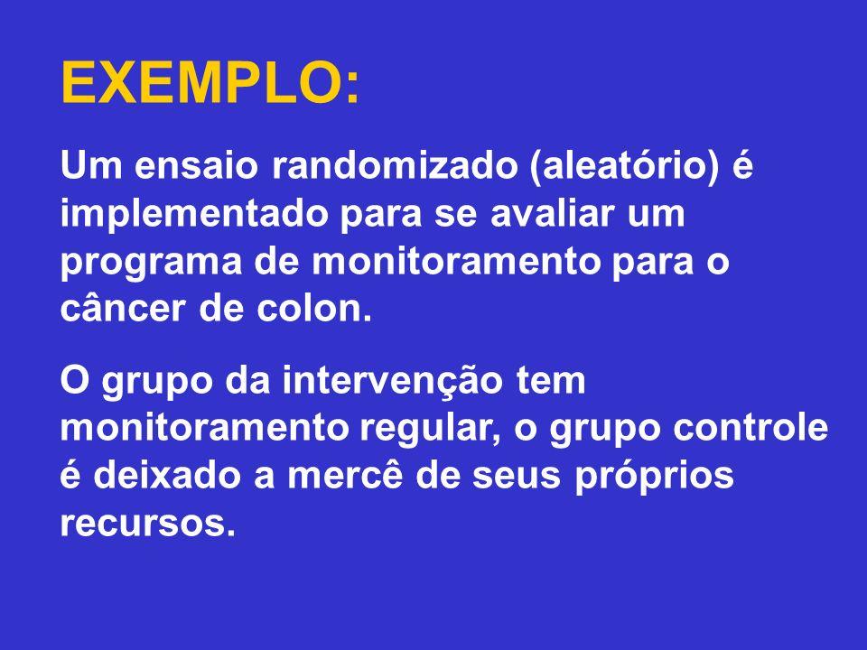 EXEMPLO: Um ensaio randomizado (aleatório) é implementado para se avaliar um programa de monitoramento para o câncer de colon.
