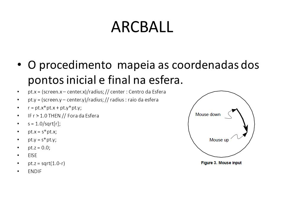 ARCBALLO procedimento mapeia as coordenadas dos pontos inicial e final na esfera. pt.x = (screen.x – center.x)/radius; // center : Centro da Esfera.