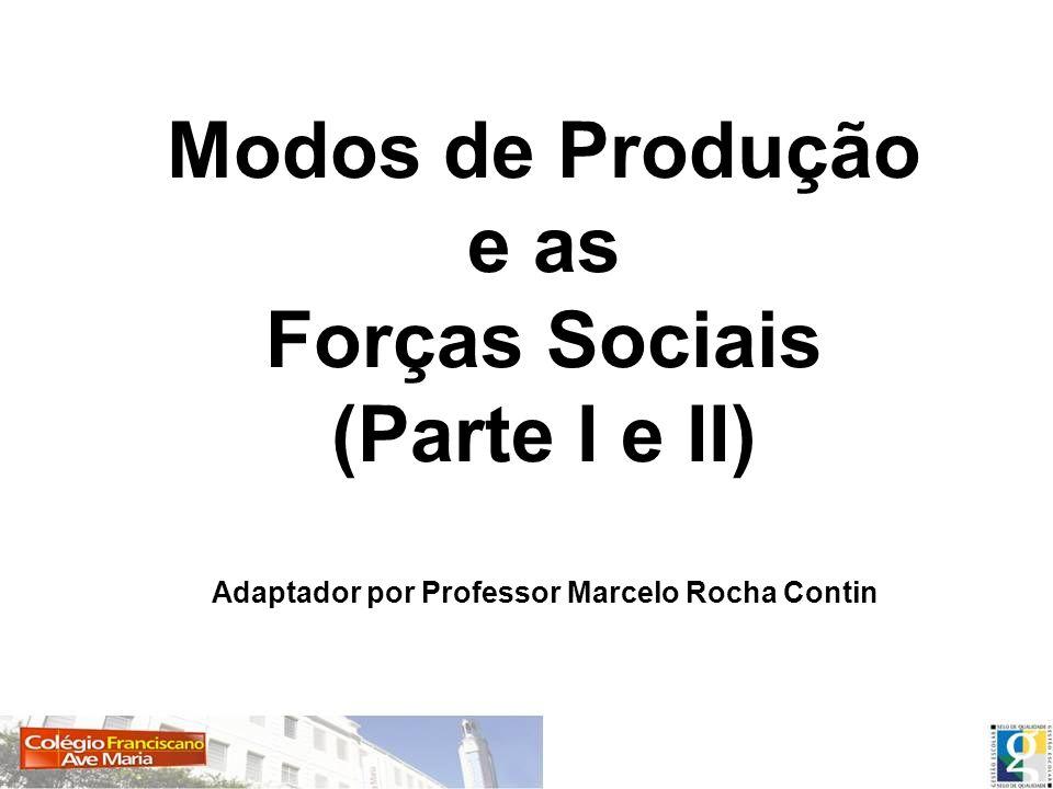 Modos de Produção e as Forças Sociais (Parte I e II) Adaptador por Professor Marcelo Rocha Contin