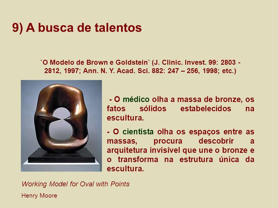 9) A busca de talentos `O Modelo de Brown e Goldstein` (J. Clinic. Invest. 99: 2803 - 2812, 1997; Ann. N. Y. Acad. Sci. 882: 247 – 256, 1998; etc.)