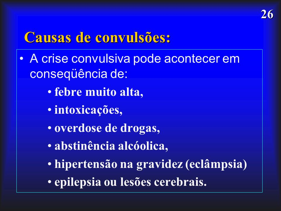 Causas de convulsões:A crise convulsiva pode acontecer em conseqüência de: febre muito alta, intoxicações,