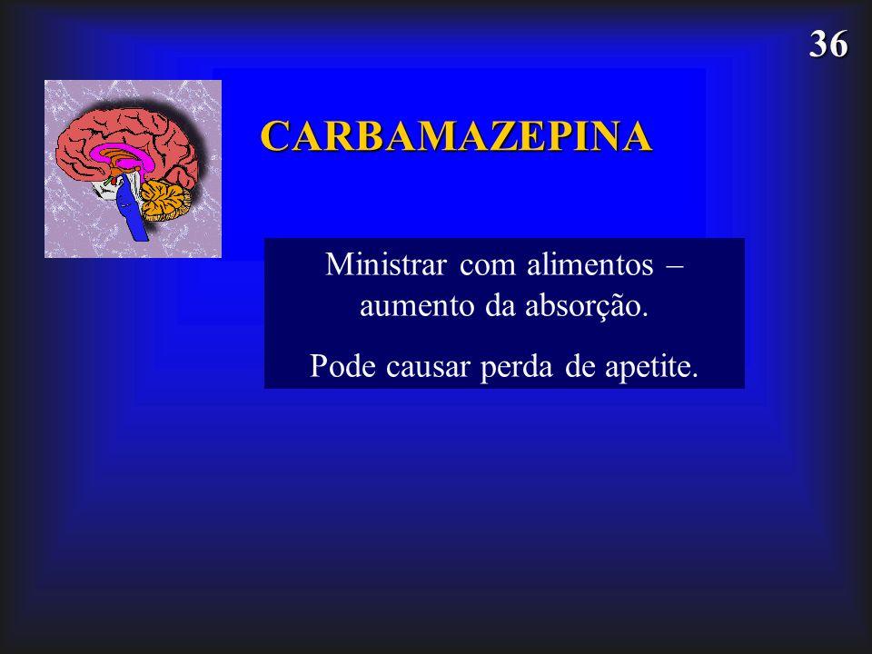 CARBAMAZEPINA Ministrar com alimentos – aumento da absorção.