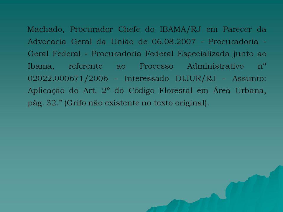 Machado, Procurador Chefe do IBAMA/RJ em Parecer da Advocacia Geral da União de 06.08.2007 - Procuradoria - Geral Federal - Procuradoria Federal Especializada junto ao Ibama, referente ao Processo Administrativo nº 02022.000671/2006 - Interessado DIJUR/RJ - Assunto: Aplicação do Art.