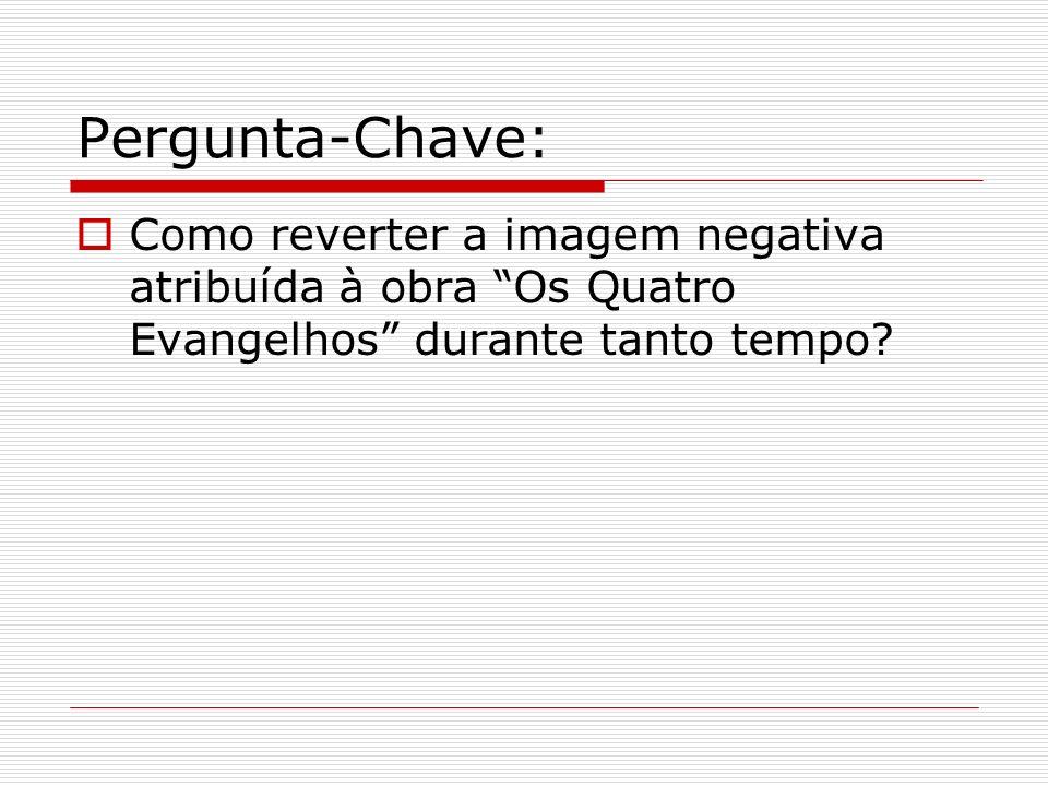 Pergunta-Chave: Como reverter a imagem negativa atribuída à obra Os Quatro Evangelhos durante tanto tempo