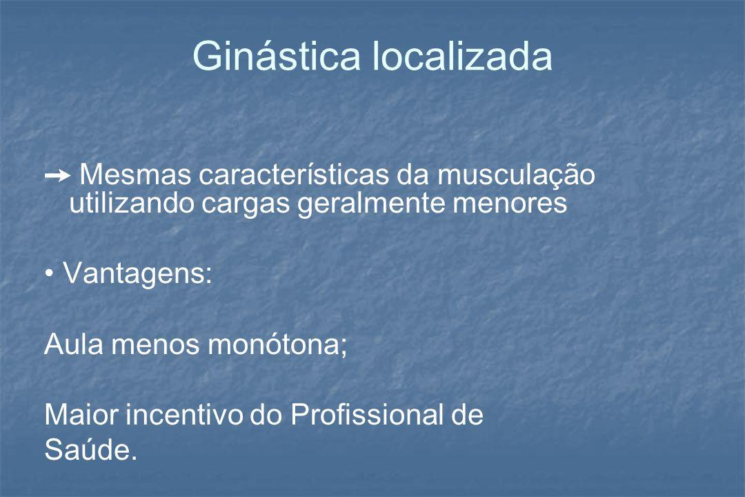 Ginástica localizada➙ Mesmas características da musculação utilizando cargas geralmente menores. • Vantagens: