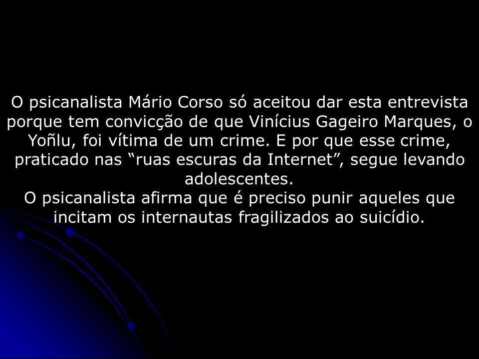 O psicanalista Mário Corso só aceitou dar esta entrevista porque tem convicção de que Vinícius Gageiro Marques, o Yoñlu, foi vítima de um crime. E por que esse crime, praticado nas ruas escuras da Internet , segue levando adolescentes.