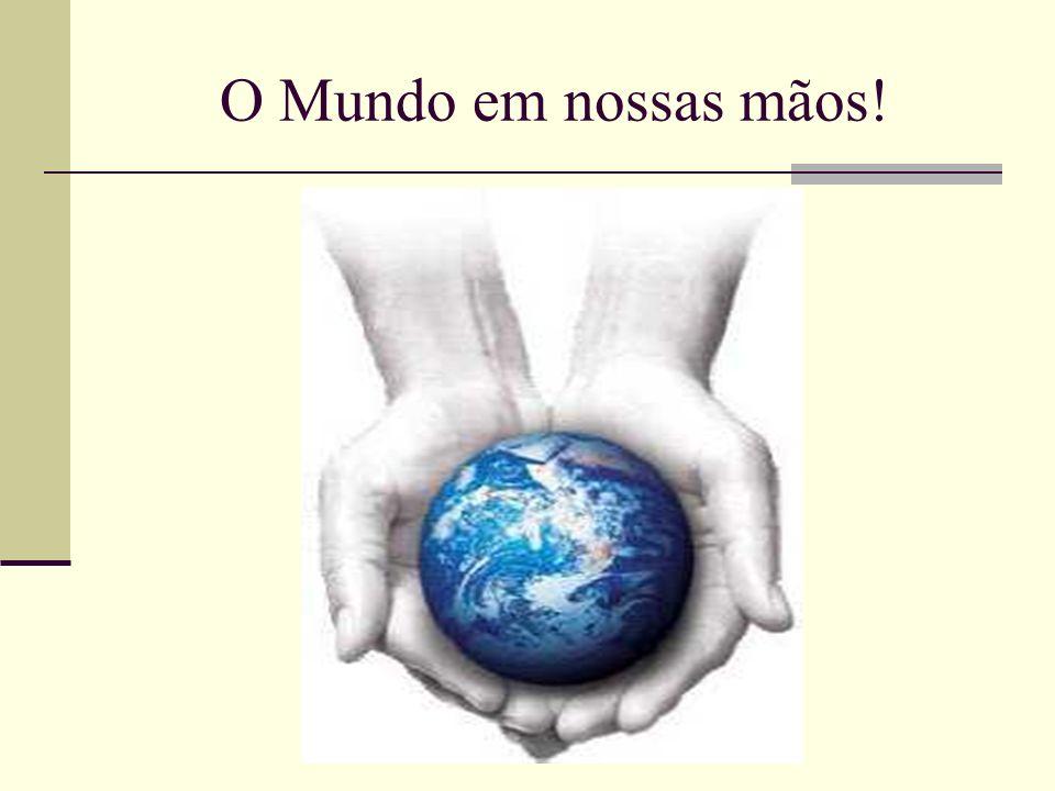 O Mundo em nossas mãos!