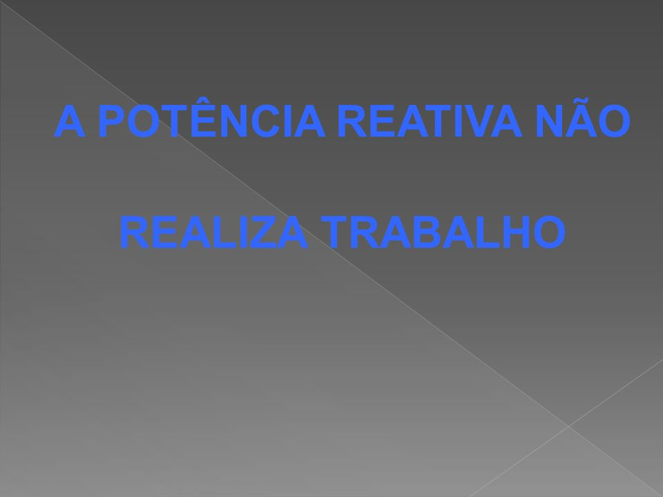 A POTÊNCIA REATIVA NÃO REALIZA TRABALHO