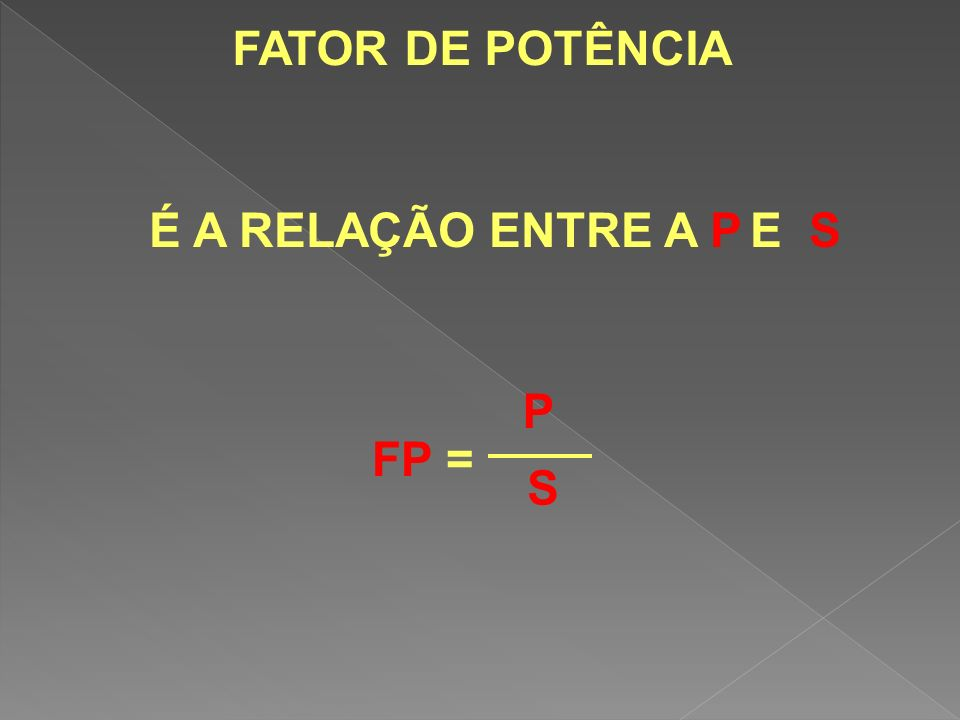 FATOR DE POTÊNCIA É A RELAÇÃO ENTRE A P E S P FP = S