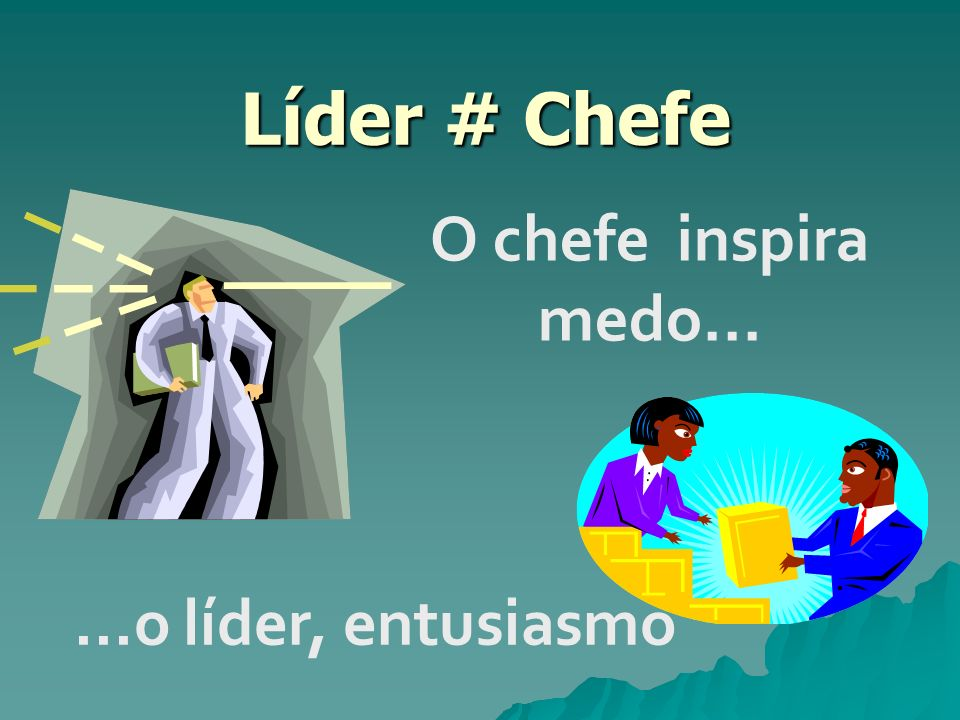 Líder # Chefe O chefe inspira medo... ...o líder, entusiasmo