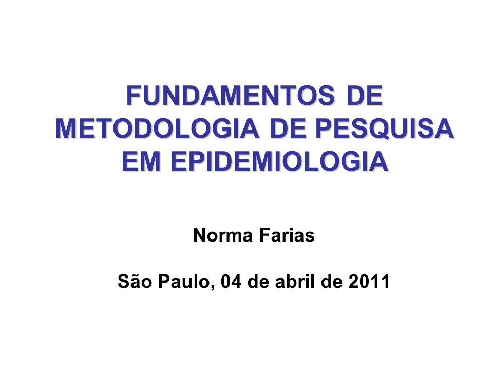 FUNDAMENTOS DE METODOLOGIA DE PESQUISA EM EPIDEMIOLOGIA Norma Farias São Paulo, 04 de abril de 2011