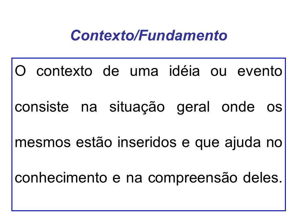 Contexto/Fundamento O contexto de uma idéia ou evento consiste na situação geral onde os mesmos estão inseridos e que ajuda no conhecimento e na compreensão deles.