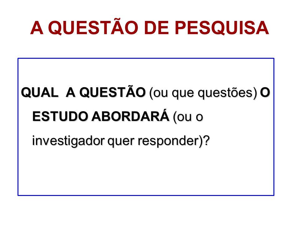 A QUESTÃO DE PESQUISA QUAL A QUESTÃO (ou que questões) O ESTUDO ABORDARÁ (ou o investigador quer responder)