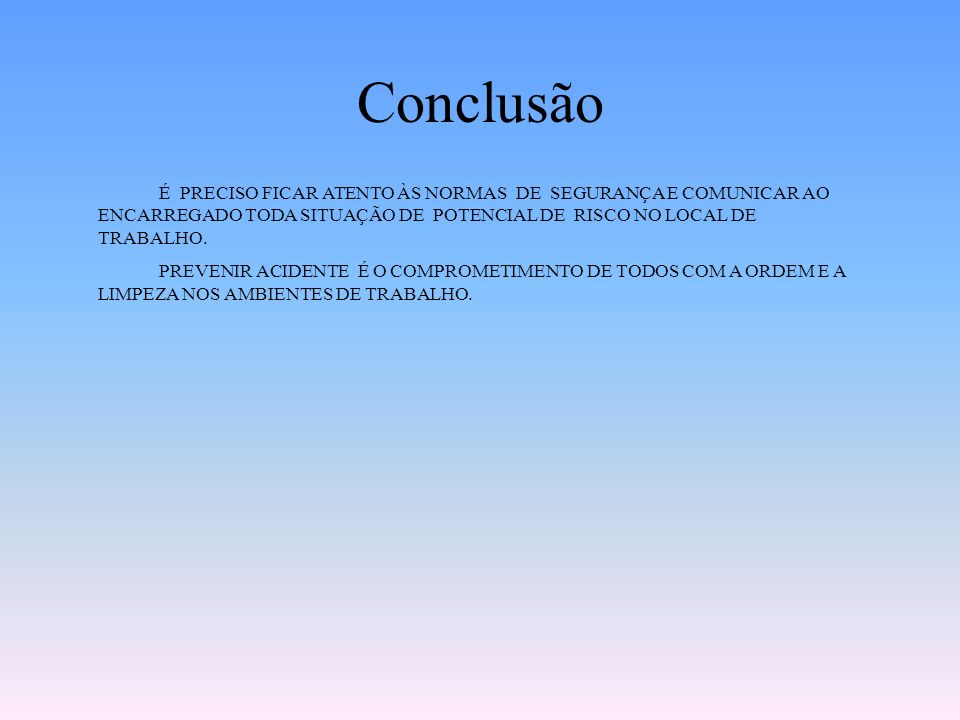 Conclusão É PRECISO FICAR ATENTO ÀS NORMAS DE SEGURANÇA E COMUNICAR AO ENCARREGADO TODA SITUAÇÃO DE POTENCIAL DE RISCO NO LOCAL DE TRABALHO.