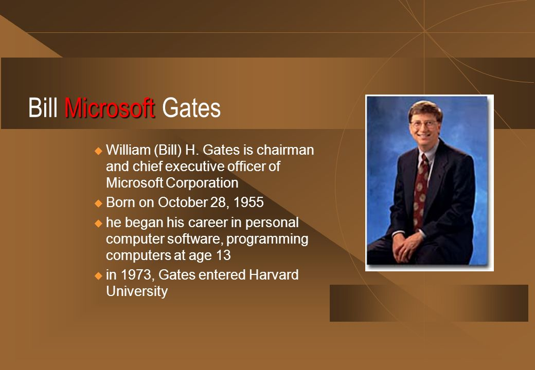 Bill Microsoft Gates William (Bill) H. Gates is chairman and chief executive officer of Microsoft Corporation.