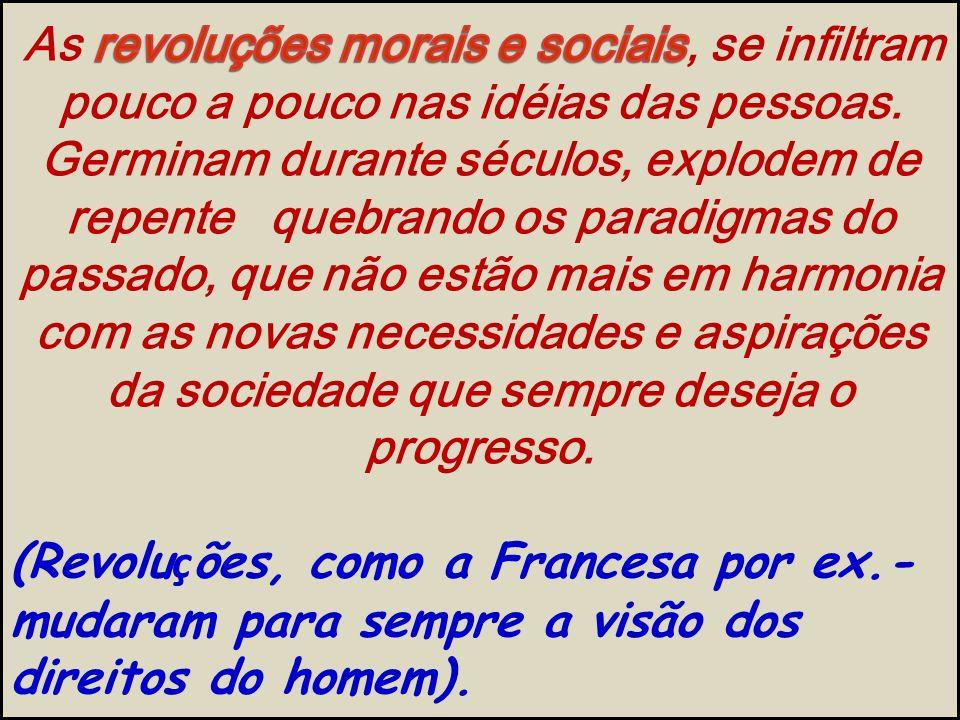 As revoluções morais e sociais, se infiltram pouco a pouco nas idéias das pessoas.