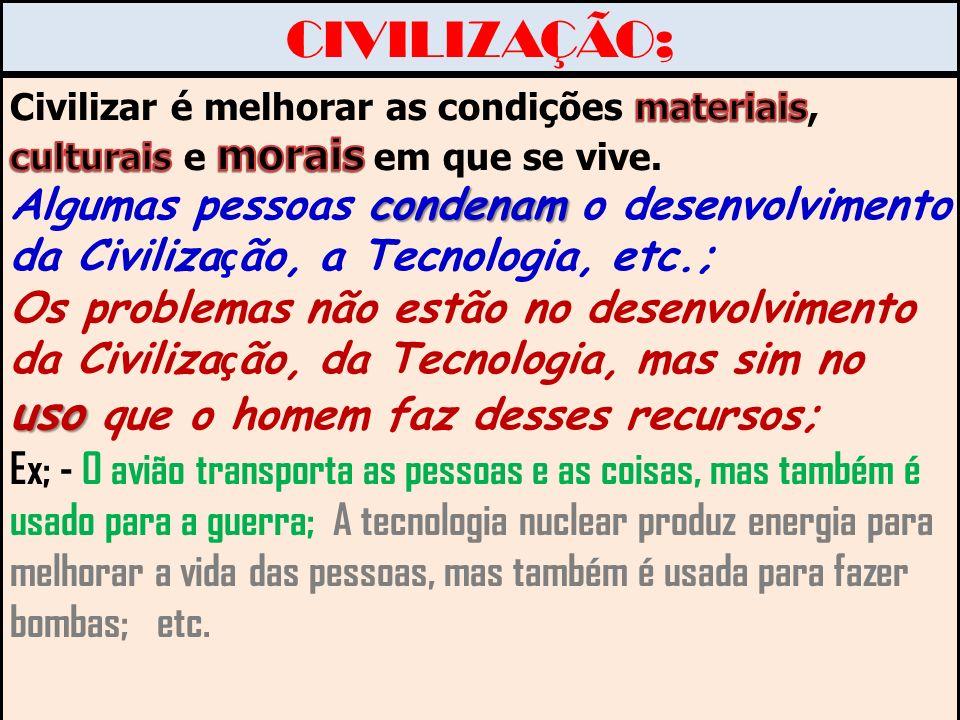 CIVILIZAÇÃO; Civilizar é melhorar as condições materiais, culturais e morais em que se vive.