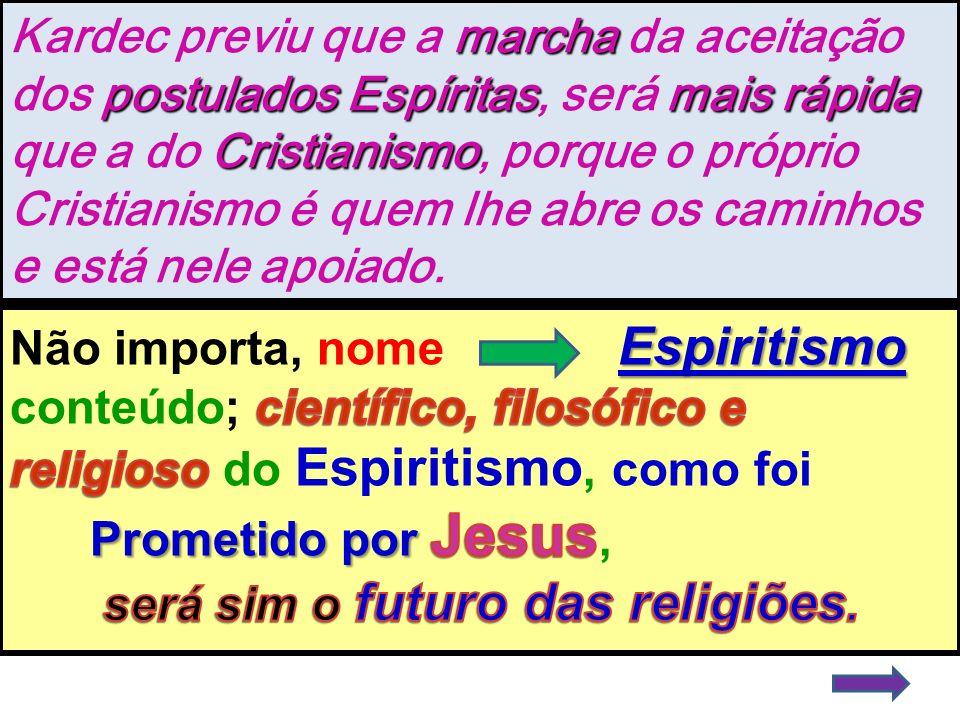 Kardec previu que a marcha da aceitação dos postulados Espíritas, será mais rápida que a do Cristianismo, porque o próprio Cristianismo é quem lhe abre os caminhos e está nele apoiado.
