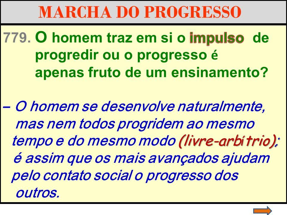 MARCHA DO PROGRESSO 779. O homem traz em si o impulso de. progredir ou o progresso é. apenas fruto de um ensinamento