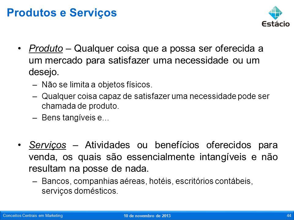 Produtos e Serviços Produto – Qualquer coisa que a possa ser oferecida a um mercado para satisfazer uma necessidade ou um desejo.