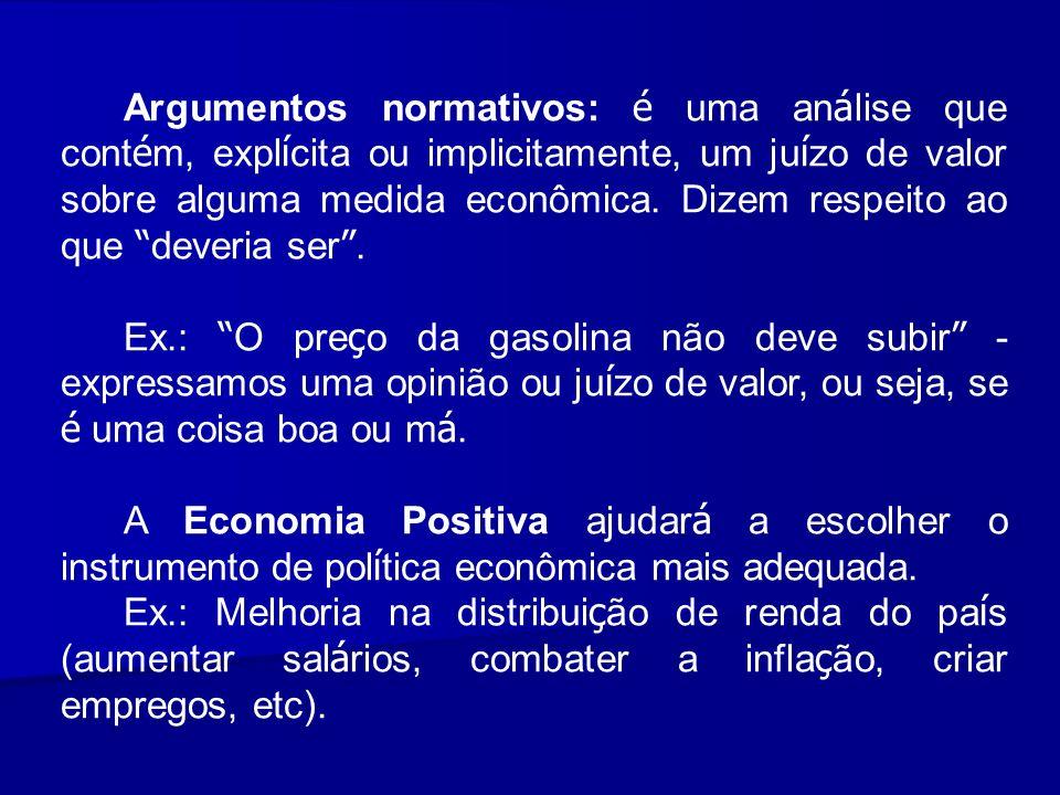Argumentos normativos: é uma análise que contém, explícita ou implicitamente, um juízo de valor sobre alguma medida econômica. Dizem respeito ao que deveria ser .