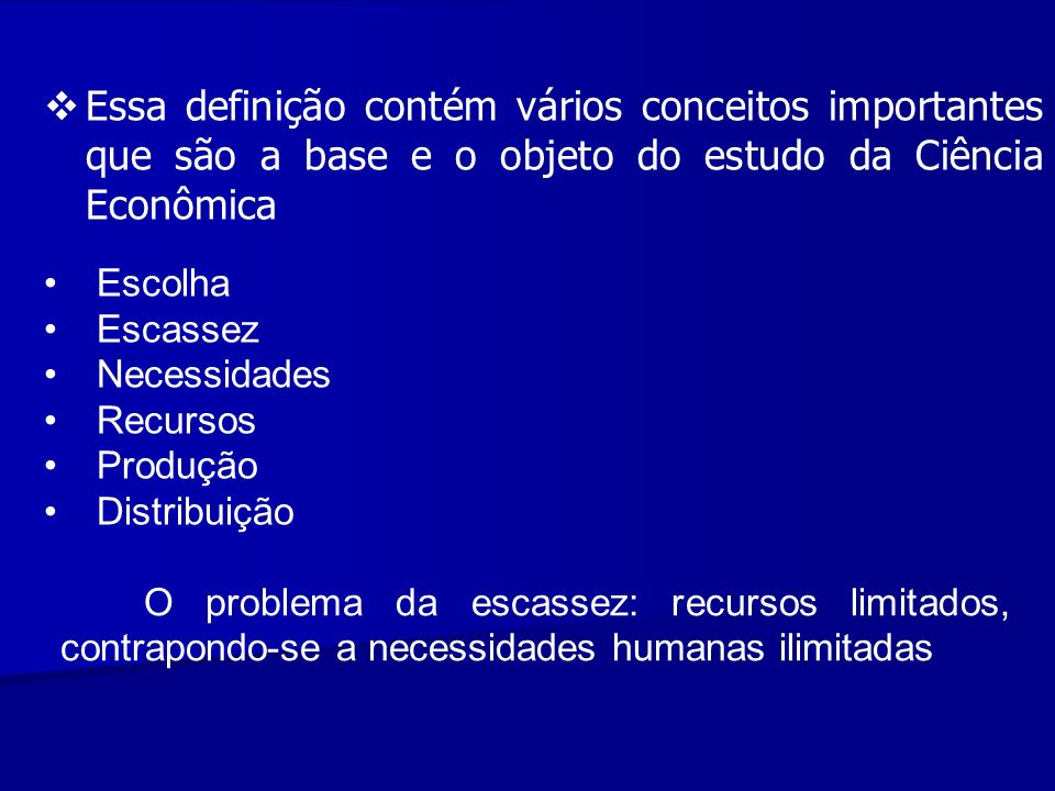 Essa definição contém vários conceitos importantes que são a base e o objeto do estudo da Ciência Econômica