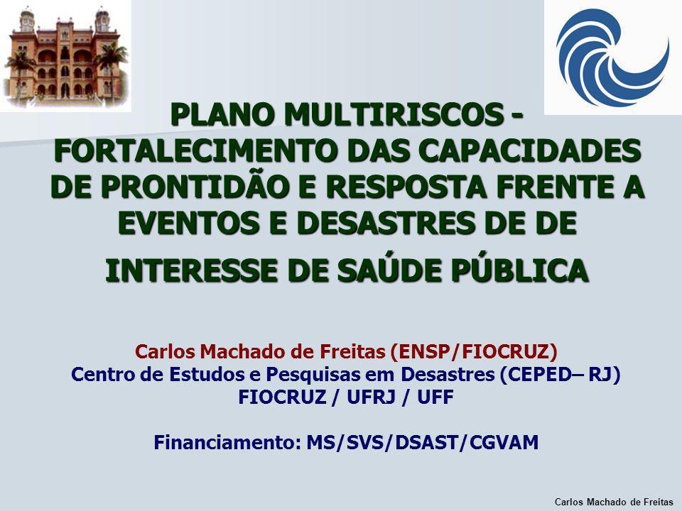 PLANO MULTIRISCOS - FORTALECIMENTO DAS CAPACIDADES DE PRONTIDÃO E RESPOSTA FRENTE A EVENTOS E DESASTRES DE DE INTERESSE DE SAÚDE PÚBLICA Carlos Machado de Freitas (ENSP/FIOCRUZ) Centro de Estudos e Pesquisas em Desastres (CEPED– RJ) FIOCRUZ / UFRJ / UFF Financiamento: MS/SVS/DSAST/CGVAM