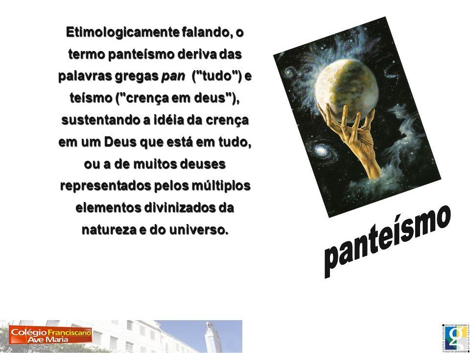 panteísmo Etimologicamente falando, o termo panteísmo deriva das